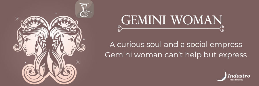 Gemini woman - Curious soul, good at multitasking can face roadblocks due to indecisiveness. She is unpredictable, restless, but innovative.